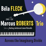 Bela Fleck & The Marcus Roberts Trio - Across the Imaginary Divide